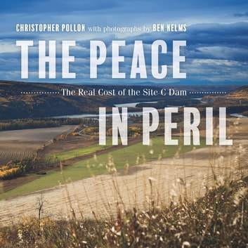 The Peace in Peril - The Real Cost of the Site C Dam ebook by Christopher Pollon