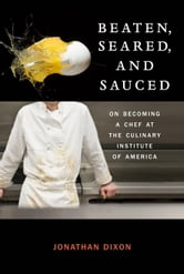 Beaten, Seared, and Sauced - On Becoming a Chef at the Culinary Institute of America ebook by Jonathan Dixon
