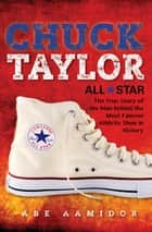Chuck Taylor, All Star - The True Story of the Man behind the Most Famous Athletic Shoe in History ebook by Abe Aamidor