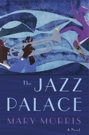 The Jazz Palace - A Novel ebook by Mary Morris