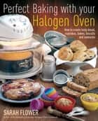 Perfect Baking With Your Halogen Oven - How to Create Tasty Bread, Cupcakes, Bakes, Biscuits and Savouries ebook by Sarah Flower