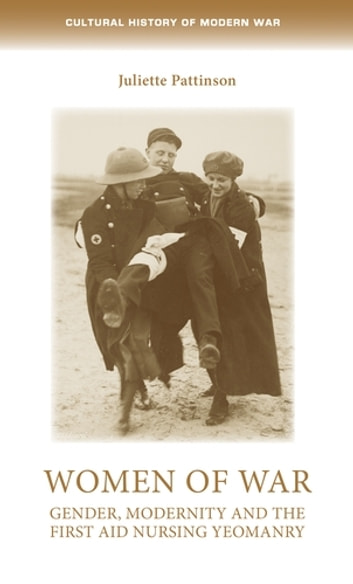 Women of war - Gender, modernity and the First Aid Nursing Yeomanry ebook by Juliette Pattinson