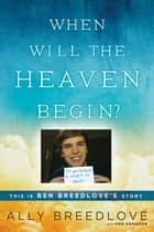 When Will the Heaven Begin? - This Is Ben Breedlove's Story ebook by Ally Breedlove, Ken Abraham