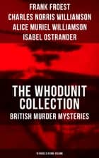 THE WHODUNIT COLLECTION: British Murder Mysteries (15 Novels in One Volume) - The Maelstrom, The Grell Mystery, The Powers and Maxine, The Girl Who Had Nothing, The Second Latchkey, The Castle of Shadows, The House by the Lock, The Guests of Hercules, One-Thirty and many more ebook by Frank Froest, Charles Norris Williamson, Alice Muriel Williamson,...