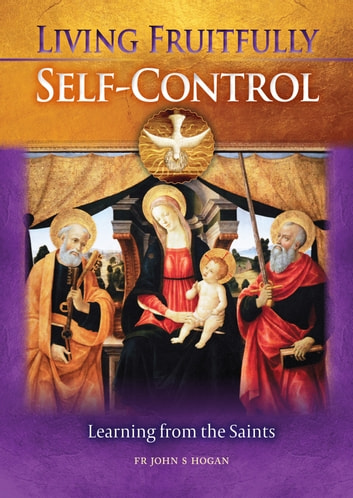 Living Fruitfully: Self-Control - Learning From the Saints ebook by Fr John S. Hogan