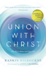 Union with Christ - The Way to Know and Enjoy God ebook by Rankin Wilbourne, John Ortberg