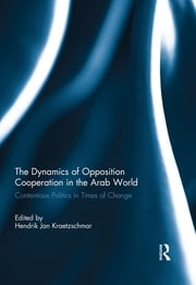 The Dynamics of Opposition Cooperation in the Arab World - Contentious Politics in Times of Change ebook by Hendrik Jan Kraetzschmar