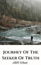 Journey Of The Seeker Of Truth ebook by ABN Srhan