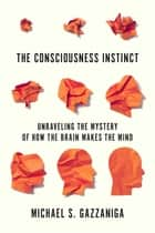 The Consciousness Instinct - Unraveling the Mystery of How the Brain Makes the Mind ebook by Michael S. Gazzaniga