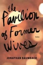 The Pavilion of Former Wives ebook by Jonathan Baumbach