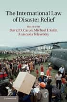 The International Law of Disaster Relief ebook by David D. Caron, Michael J. Kelly, Anastasia Telesetsky