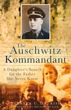 Auschwitz Kommandant - A Daughter's Search for the Father She Never Knew ebook by Barbara Cherish