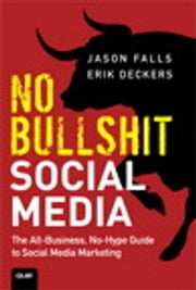 No Bullshit Social Media: The All-Business, No-Hype Guide to Social Media Marketing - The All-Business, No-Hype Guide to Social Media Marketing ebook by Jason Falls,Erik Deckers