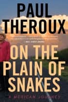 On the Plain of Snakes - A Mexican Journey ebook by Paul Theroux