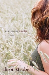 Composing Amelia: A Novel - A Novel ebook by Alison Strobel