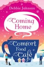 Coming Home to the Comfort Food Café: The only heart-warming feel-good Christmas novel you need in 2017! (The Comfort Food Cafe) ebook by Debbie Johnson