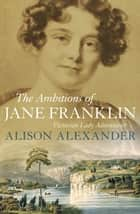 The Ambitions of Jane Franklin ebook by Alison Alexander