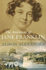 The Ambitions of Jane Franklin - Victorian lady adventurer ebook by Alison Alexander