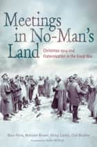 Meetings in No Man's Land - Christmas 1914 and Fraternisation in the Great War ebook by Marc Ferro, Malcolm Brown, Rémy Cazals,...