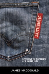 Authentic - Developing the Disciplines of a Sincere Faith ebook by James MacDonald
