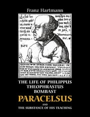 Life and the Doctrines of Philippus Theophrastus Bombast Paracelsus and the Substance of His Teaching ebook by Frantz Hartmann