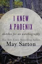 I Knew a Phoenix - Sketches for an Autobiography ebook by May Sarton