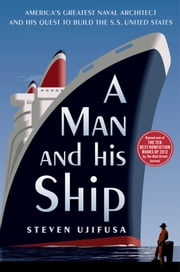 A Man and His Ship - America's Greatest Naval Architect and His Quest to Build the S.S. United States ebook by Steven Ujifusa