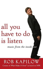 All You Have to Do Is Listen: Music from the Inside Out ebook by Kapilow, Rob