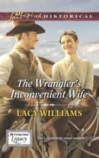 The Wrangler's Inconvenient Wife (Mills & Boon Love Inspired Historical) (Wyoming Legacy, Book 4) ebook by Lacy Williams
