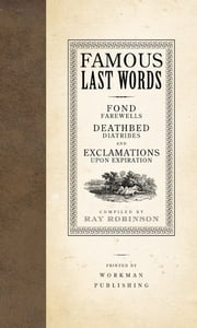 Famous Last Words, Fond Farewells, Deathbed Diatribes, and Exclamations Upon Expiration ebook by Ray Robinson