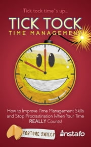 Tick Tock Time Management: How to Improve Time Management Skills and Stop Procrastination When Your Time Really Counts! ebook by Instafo