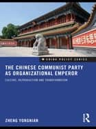 The Chinese Communist Party as Organizational Emperor - Culture, reproduction, and transformation ebook by Zheng Yongnian