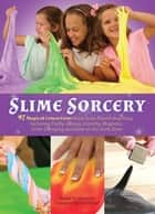 Slime Sorcery - 97 Magical Concoctions Made from Almost Anything - Including Fluffy, Galaxy, Crunchy, Magnetic, Color-changing, and Glow-In-The-Dark Slime ebook by Adam Vandergrift