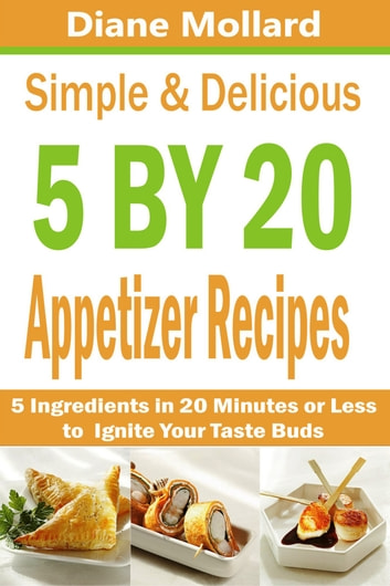 Simple & Delicious 5 by 20 Appetizer Recipes - 5 Ingredients in 20 Minutes or Less to Ignite Your Taste Buds ebook by Diane Mollard