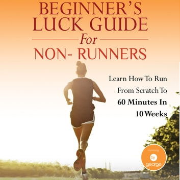 Beginner's Luck Guide for Non-Runners - Learn To Run From Scratch To An Hour In 10 Weeks audiobook by George Anderson