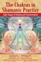 The Chakras in Shamanic Practice - Eight Stages of Healing and Transformation ebook by Susan J. Wright, John Perkins