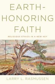 Earth-honoring Faith:Religious Ethics in a New Key ebook by Larry L. Rasmussen