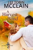A Harvest Bond - Sacred Bond Series Finale Novella ebook by Lee Tobin McClain
