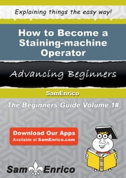 How to Become a Staining-machine Operator - How to Become a Staining-machine Operator ebook by Petra Laster