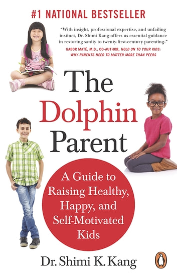 The Dolphin Parent - A Guide to Raising Healthy, Happy, and Self-Motivated Kids ebook by Shimi K Kang, Md
