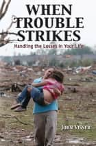 When Trouble Strikes - Handling the Losses in Your Life ebook by John Visser