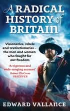 A Radical History Of Britain - Visionaries, Rebels and Revolutionaries - The Men and Women Who Fought For Our Freedoms ebook by Edward Vallance