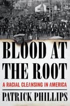Blood at the Root: A Racial Cleansing in America ebook by Patrick Phillips