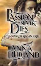 Passion Never Dies - The Complete Reborn Series ebook by Anna Durand