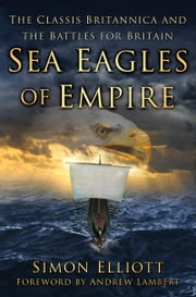 Sea Eagles of Empire - The Classis Britannica and the Battles for Britain ebook by Simon Elliott,Andrew Lambert
