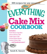 The Everything Cake Mix Cookbook ebook by Sarah K. Sawyer
