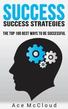Success: Success Strategies: The Top 100 Best Ways To Be Successful ebook by Ace McCloud