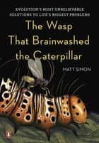 The Wasp That Brainwashed the Caterpillar - Evolution's Most Unbelievable Solutions to Life's Biggest Problems ebook by Matt Simon
