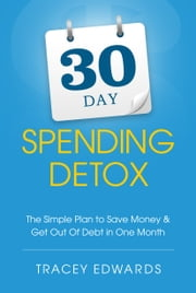 30 Day Spending Detox - The Simple Plan To Save Money & Get Out Of Debt In One Month ebook by Tracey Edwards