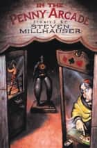 In the Penny Arcade - Stories ebook by Steven Millhauser